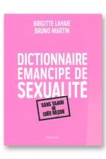Dictionnaire émancipé de sexualité : Un livre sans tabou ni idée reçue sur la sexualité au sens large.